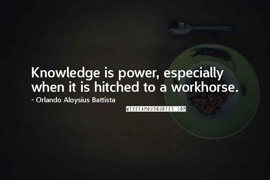 Orlando Aloysius Battista quotes: Knowledge is power, especially when it is hitched to a workhorse.
