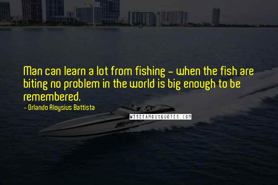 Orlando Aloysius Battista quotes: Man can learn a lot from fishing - when the fish are biting no problem in the world is big enough to be remembered.