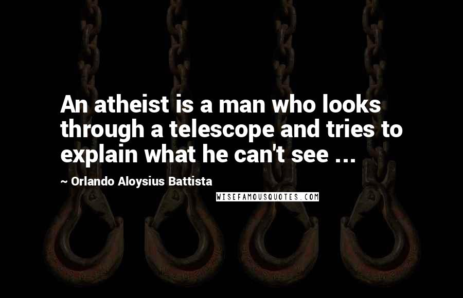 Orlando Aloysius Battista quotes: An atheist is a man who looks through a telescope and tries to explain what he can't see ...