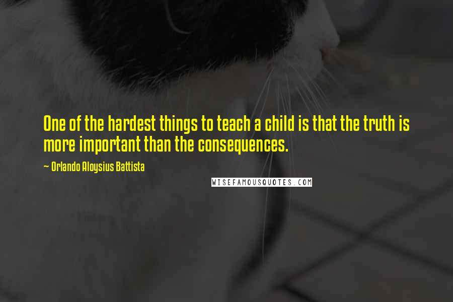 Orlando Aloysius Battista quotes: One of the hardest things to teach a child is that the truth is more important than the consequences.
