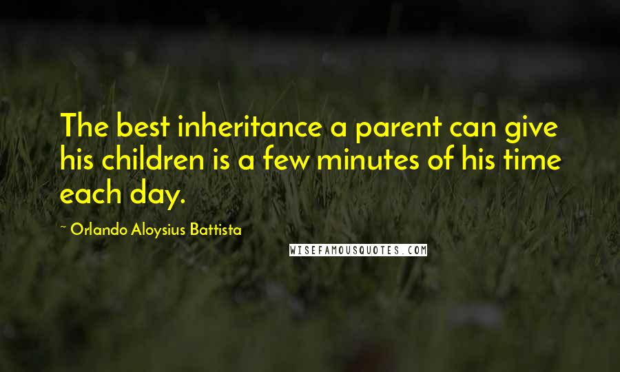 Orlando Aloysius Battista quotes: The best inheritance a parent can give his children is a few minutes of his time each day.