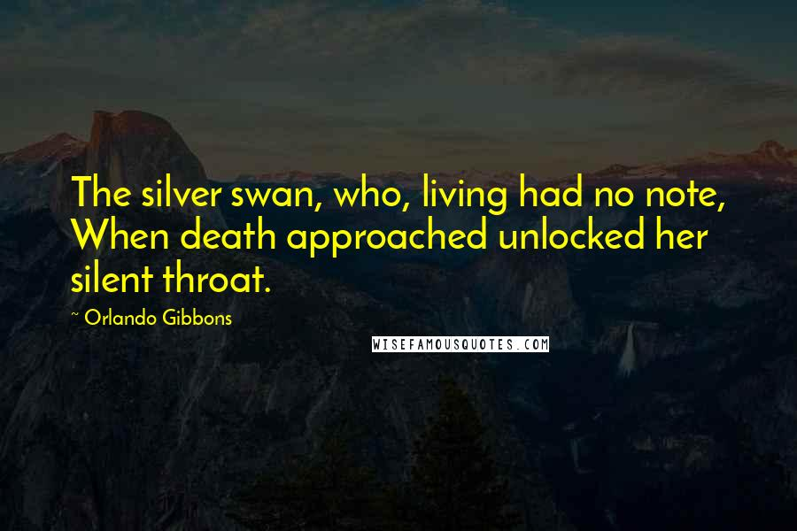 Orlando Gibbons quotes: The silver swan, who, living had no note, When death approached unlocked her silent throat.