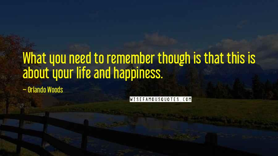 Orlando Woods quotes: What you need to remember though is that this is about your life and happiness.