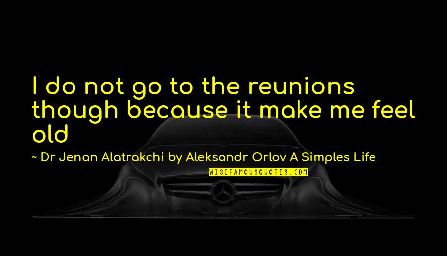 Orlov's Quotes By Dr Jenan Alatrakchi By Aleksandr Orlov A Simples Life: I do not go to the reunions though