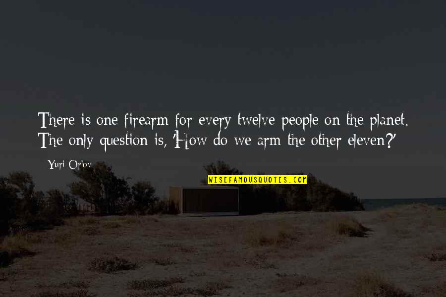 Orlov's Quotes By Yuri Orlov: There is one firearm for every twelve people