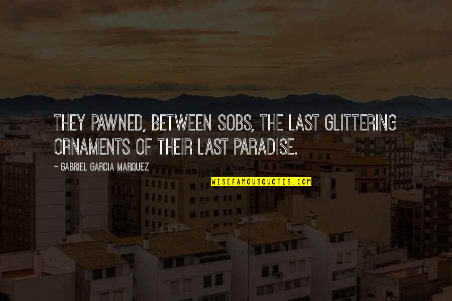 Ornaments Quotes By Gabriel Garcia Marquez: They pawned, between sobs, the last glittering ornaments