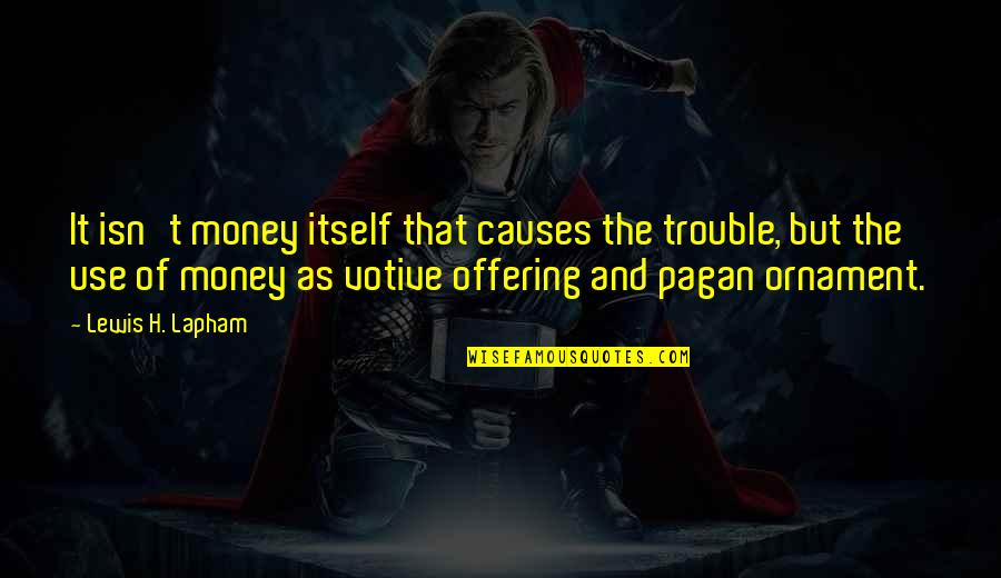 Ornaments Quotes By Lewis H. Lapham: It isn't money itself that causes the trouble,