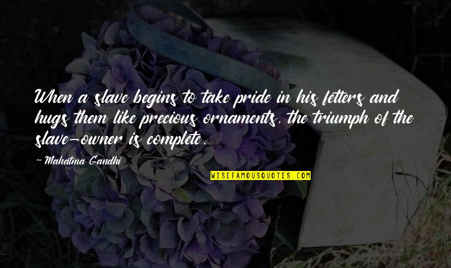 Ornaments Quotes By Mahatma Gandhi: When a slave begins to take pride in