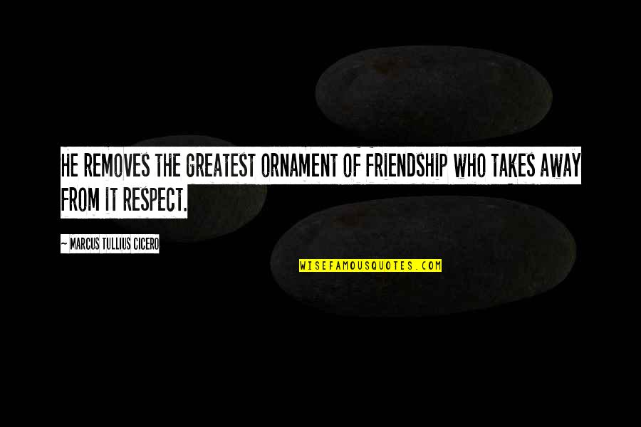 Ornaments Quotes By Marcus Tullius Cicero: He removes the greatest ornament of friendship who