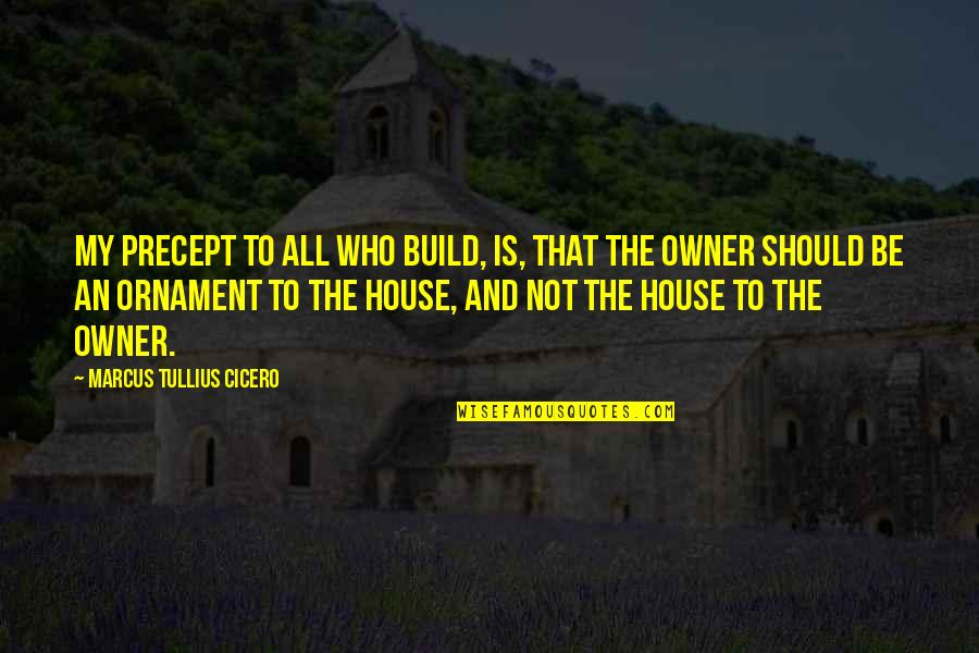 Ornaments Quotes By Marcus Tullius Cicero: My precept to all who build, is, that