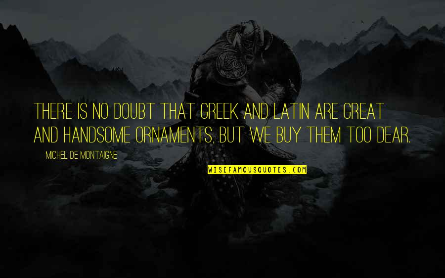 Ornaments Quotes By Michel De Montaigne: There is no doubt that Greek and Latin