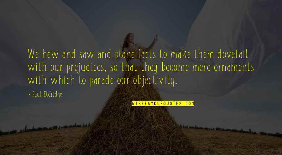 Ornaments Quotes By Paul Eldridge: We hew and saw and plane facts to