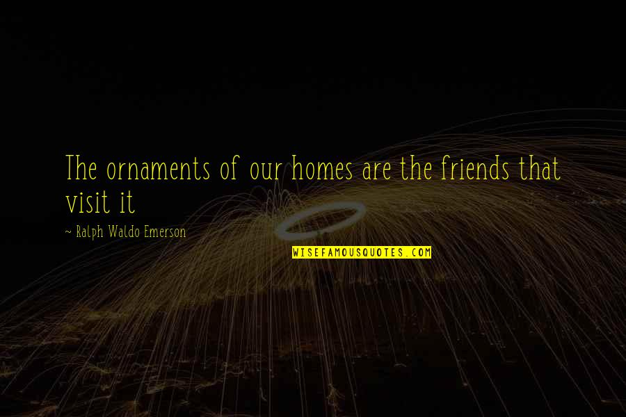 Ornaments Quotes By Ralph Waldo Emerson: The ornaments of our homes are the friends