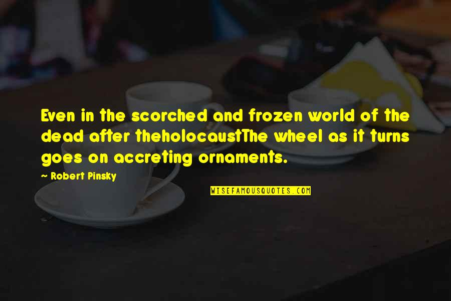 Ornaments Quotes By Robert Pinsky: Even in the scorched and frozen world of