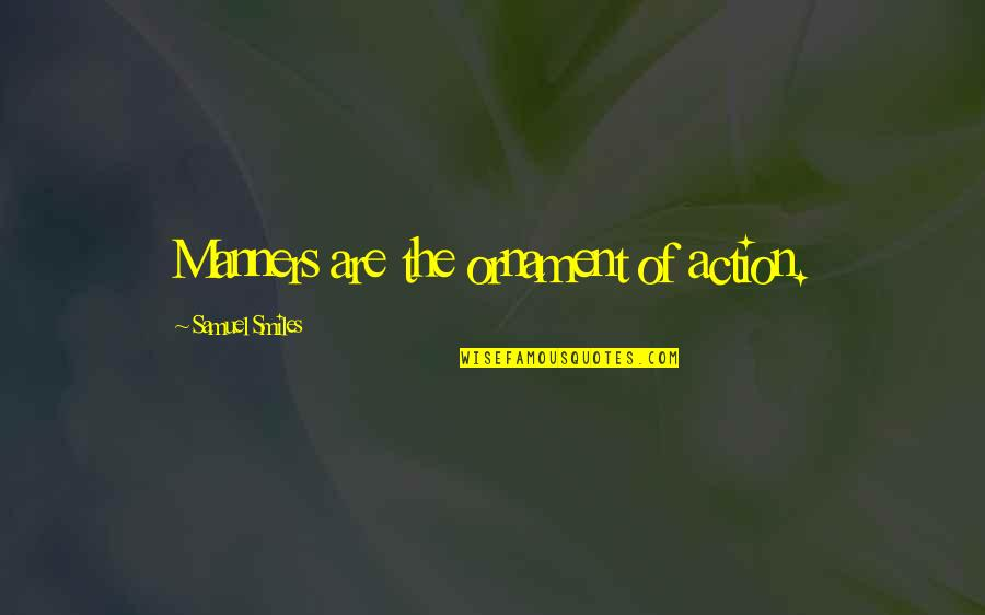 Ornaments Quotes By Samuel Smiles: Manners are the ornament of action.
