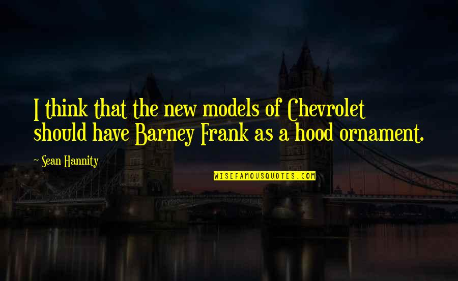 Ornaments Quotes By Sean Hannity: I think that the new models of Chevrolet