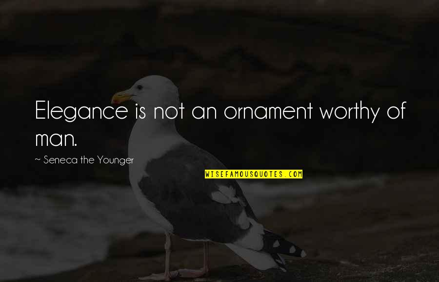 Ornaments Quotes By Seneca The Younger: Elegance is not an ornament worthy of man.