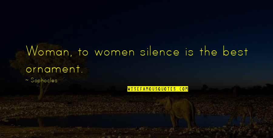 Ornaments Quotes By Sophocles: Woman, to women silence is the best ornament.