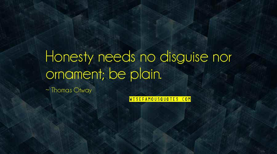 Ornaments Quotes By Thomas Otway: Honesty needs no disguise nor ornament; be plain.