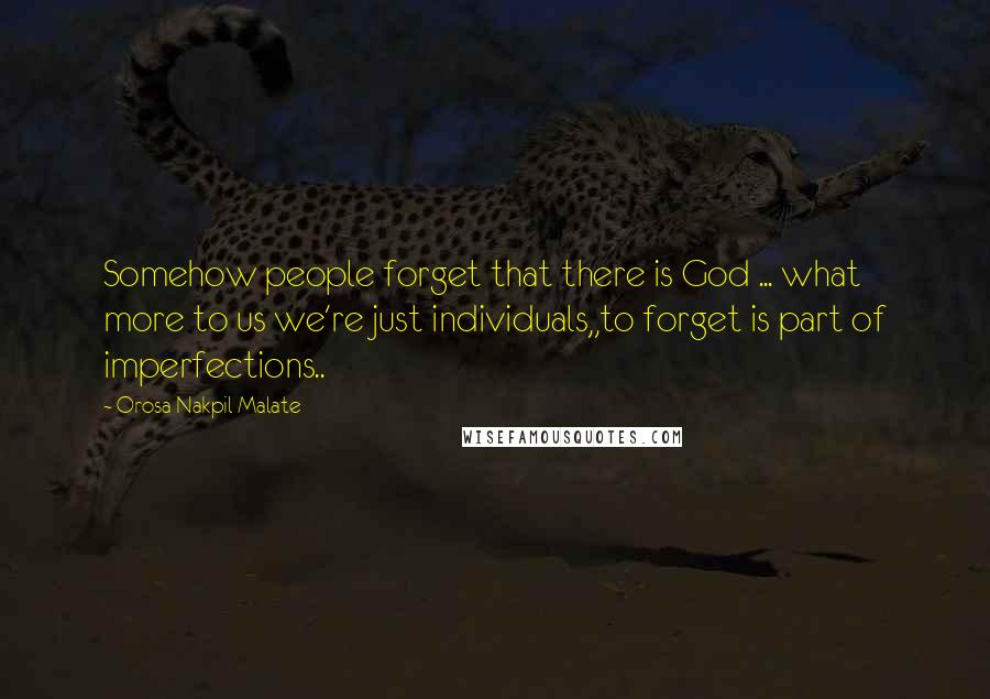 Orosa Nakpil Malate quotes: Somehow people forget that there is God ... what more to us we're just individuals,,to forget is part of imperfections..