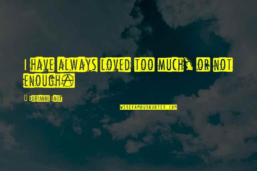 Orphanage Best Quotes By Dorianne Laux: I have always loved too much, or not
