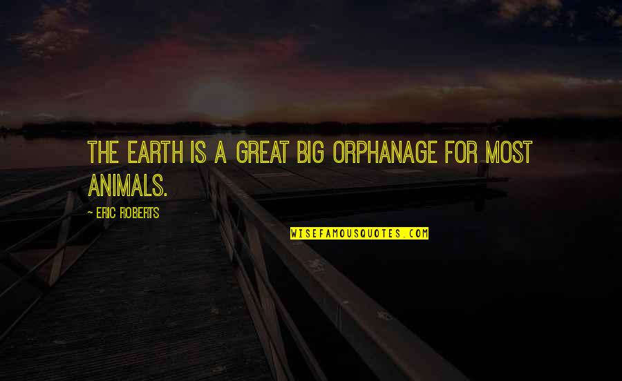 Orphanage Best Quotes By Eric Roberts: The earth is a great big orphanage for