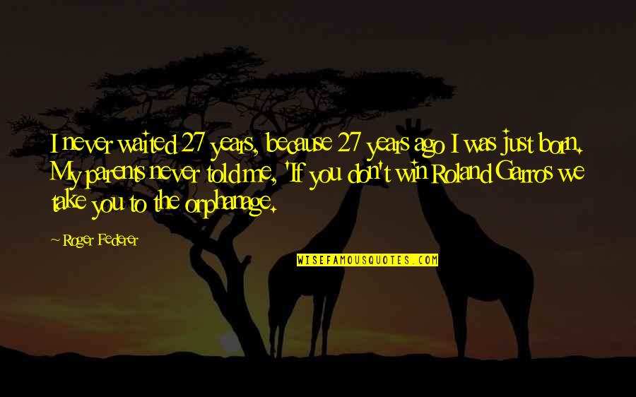 Orphanage Best Quotes By Roger Federer: I never waited 27 years, because 27 years