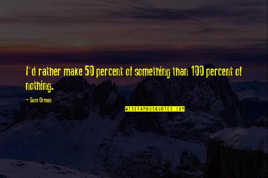 Orphanage Best Quotes By Suze Orman: I'd rather make 50 percent of something than