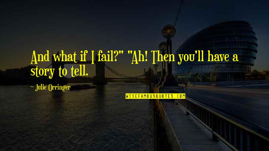 """Orringer Quotes By Julie Orringer: And what if I fail?"""" """"Ah! Then you'll"""