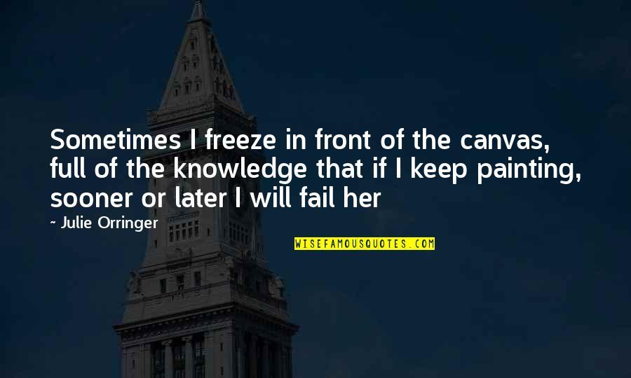Orringer Quotes By Julie Orringer: Sometimes I freeze in front of the canvas,