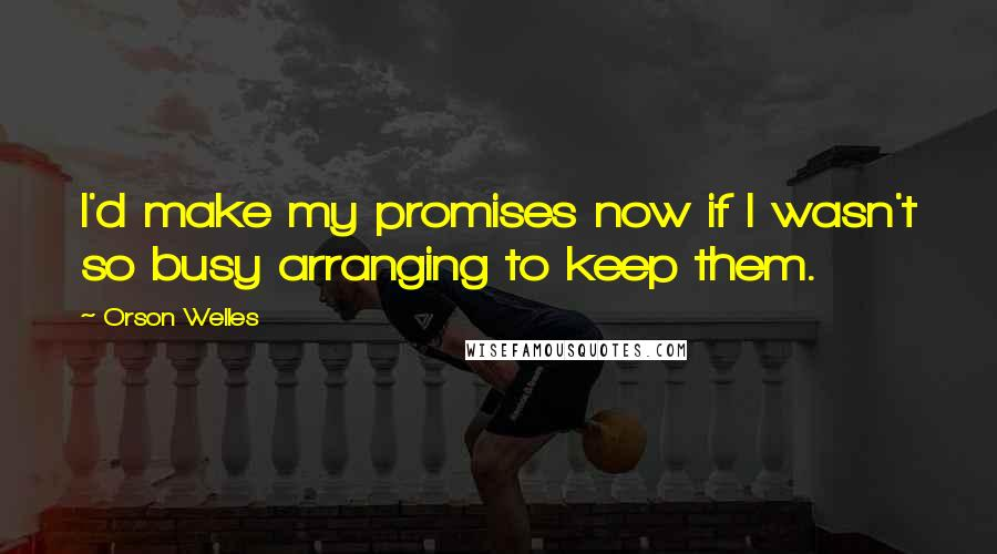 Orson Welles quotes: I'd make my promises now if I wasn't so busy arranging to keep them.