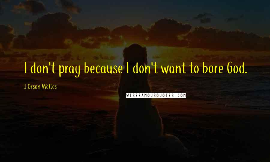 Orson Welles quotes: I don't pray because I don't want to bore God.