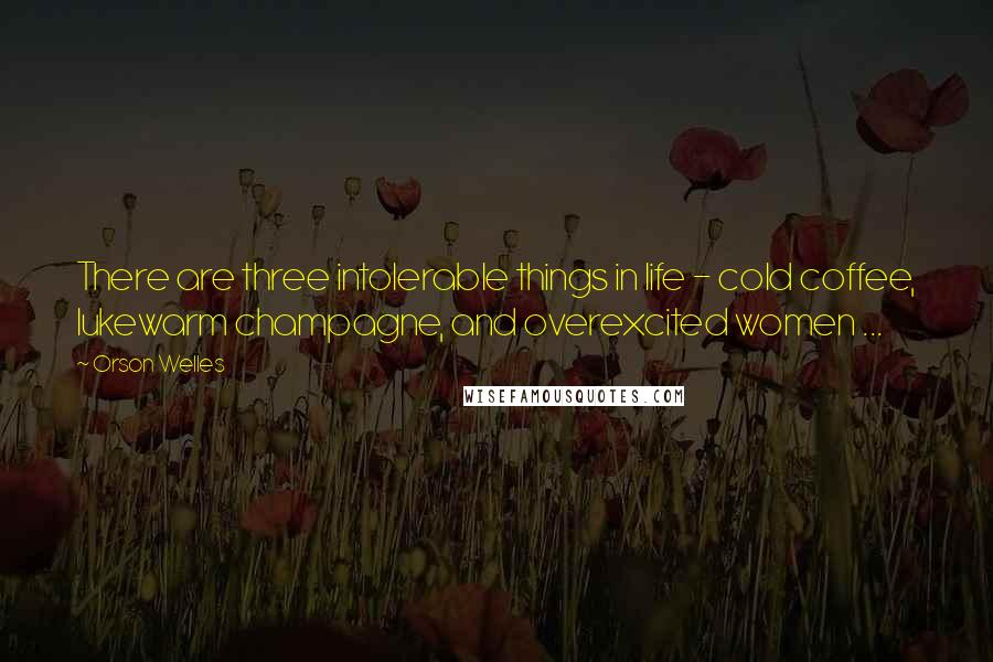Orson Welles quotes: There are three intolerable things in life - cold coffee, lukewarm champagne, and overexcited women ...