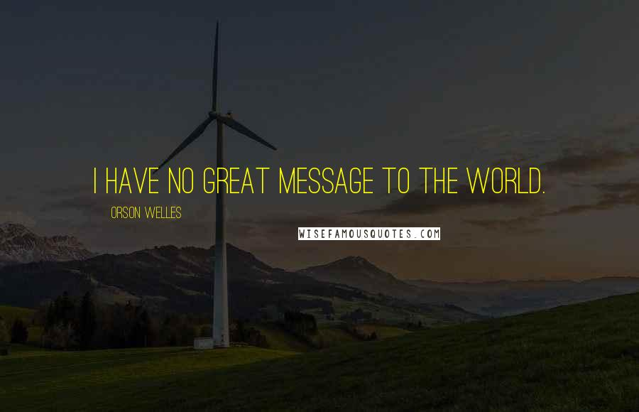 Orson Welles quotes: I have no great message to the world.