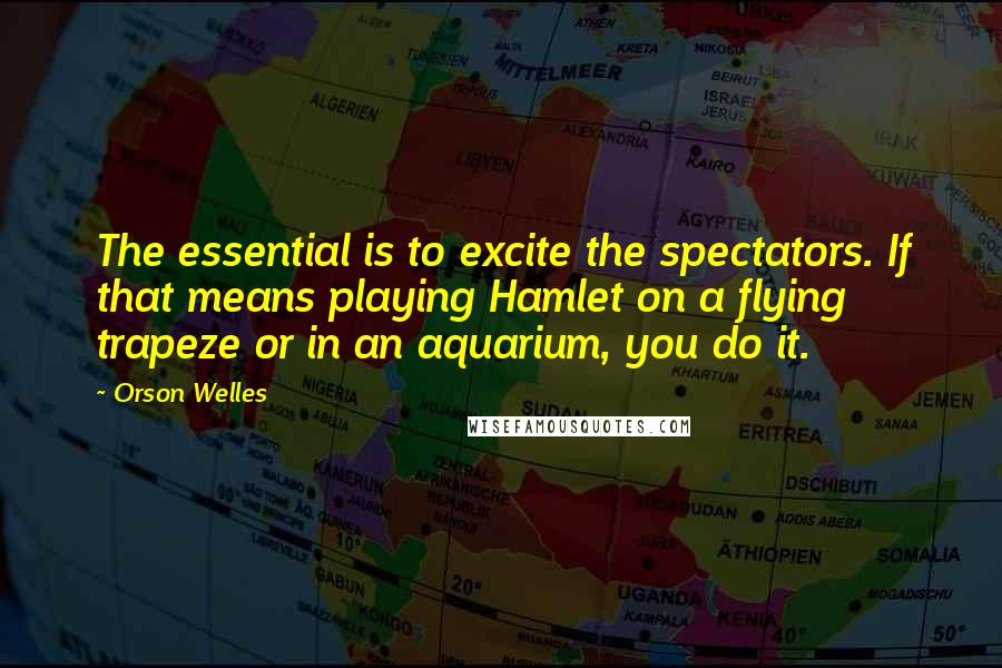 Orson Welles quotes: The essential is to excite the spectators. If that means playing Hamlet on a flying trapeze or in an aquarium, you do it.