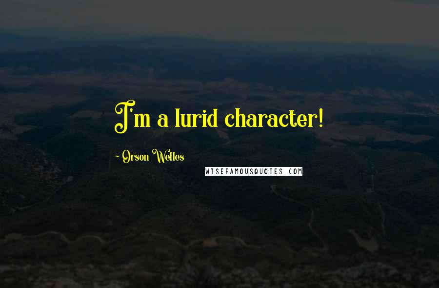 Orson Welles quotes: I'm a lurid character!