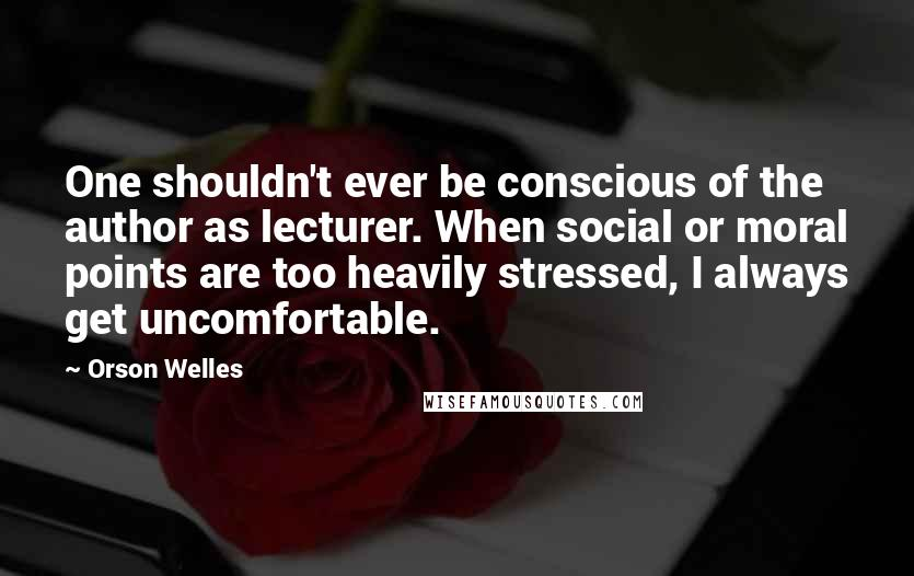 Orson Welles quotes: One shouldn't ever be conscious of the author as lecturer. When social or moral points are too heavily stressed, I always get uncomfortable.