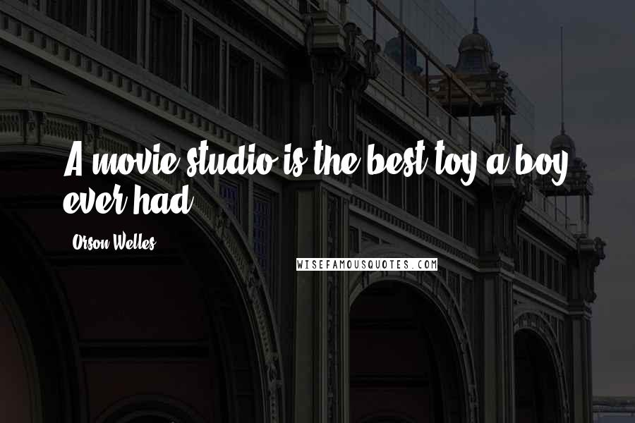 Orson Welles quotes: A movie studio is the best toy a boy ever had.
