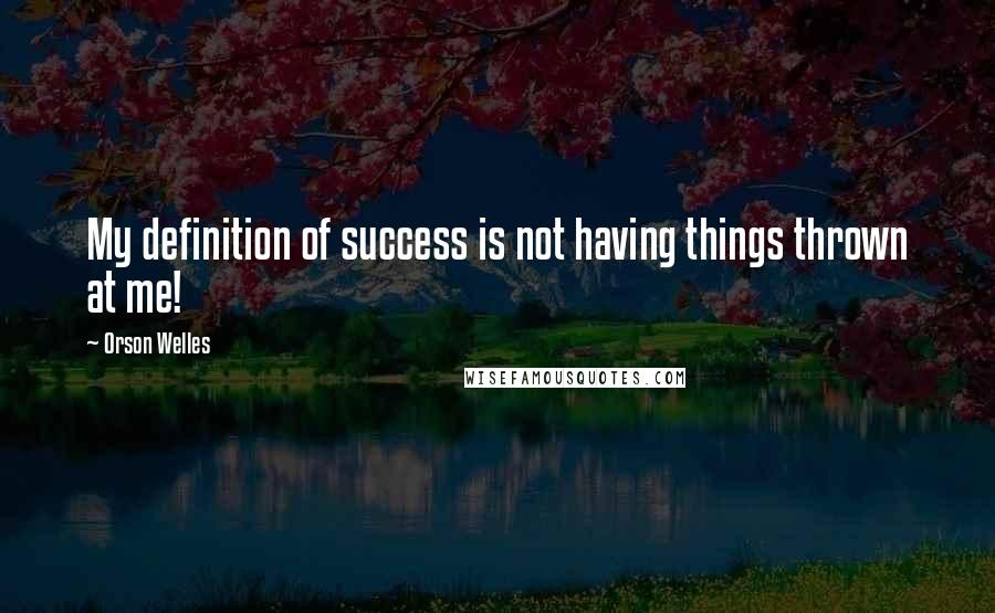 Orson Welles quotes: My definition of success is not having things thrown at me!