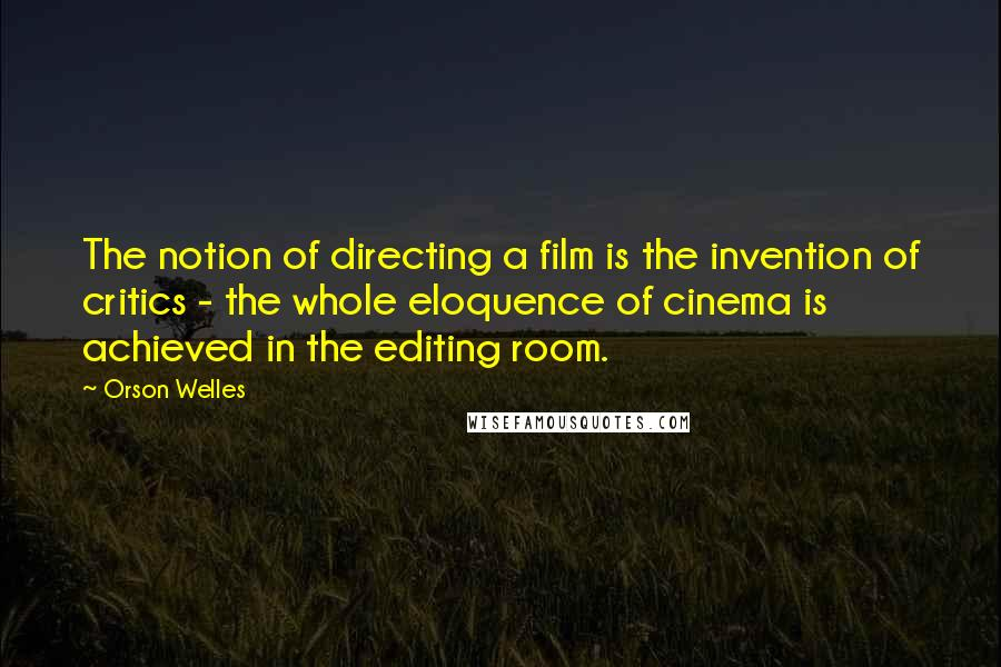 Orson Welles quotes: The notion of directing a film is the invention of critics - the whole eloquence of cinema is achieved in the editing room.