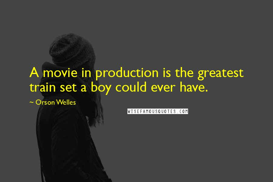 Orson Welles quotes: A movie in production is the greatest train set a boy could ever have.