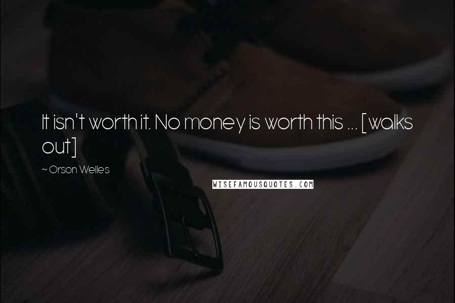 Orson Welles quotes: It isn't worth it. No money is worth this ... [walks out]