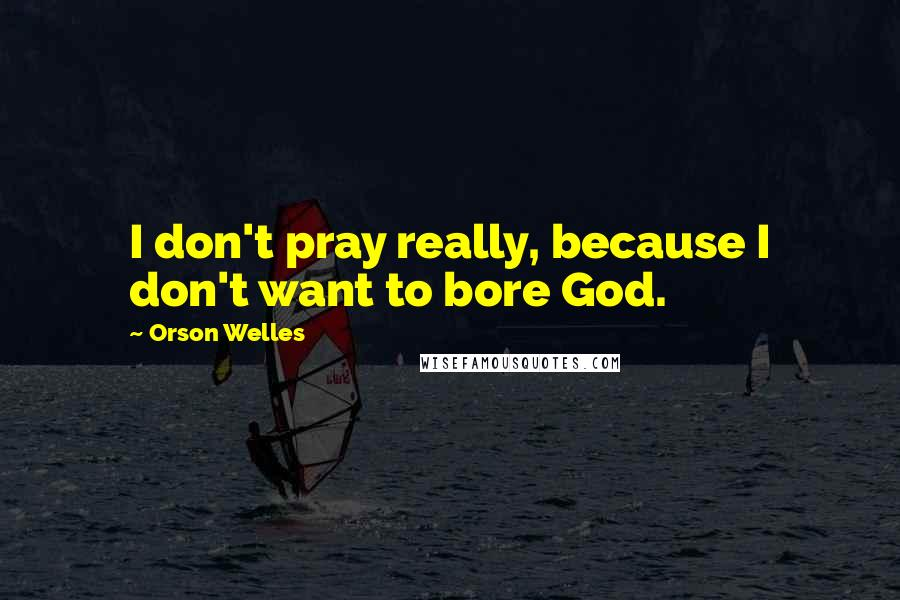 Orson Welles quotes: I don't pray really, because I don't want to bore God.
