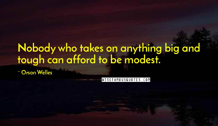 Orson Welles quotes: Nobody who takes on anything big and tough can afford to be modest.