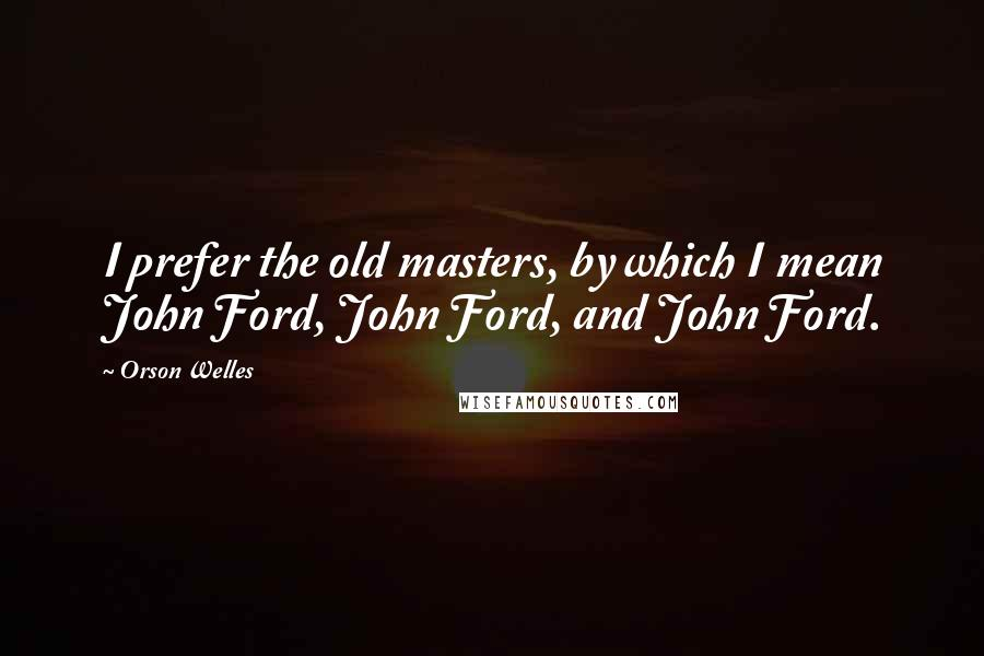 Orson Welles quotes: I prefer the old masters, by which I mean John Ford, John Ford, and John Ford.