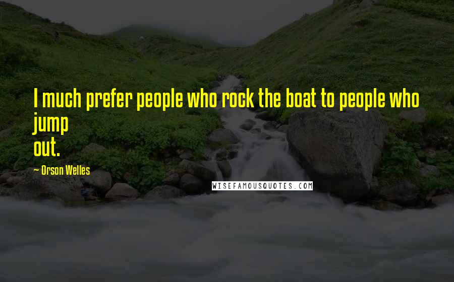 Orson Welles quotes: I much prefer people who rock the boat to people who jump out.