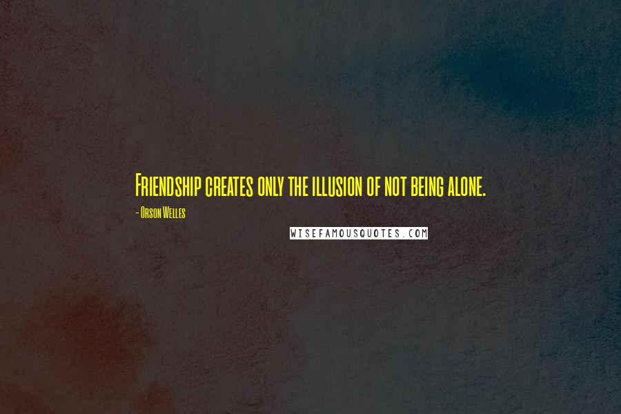 Orson Welles quotes: Friendship creates only the illusion of not being alone.