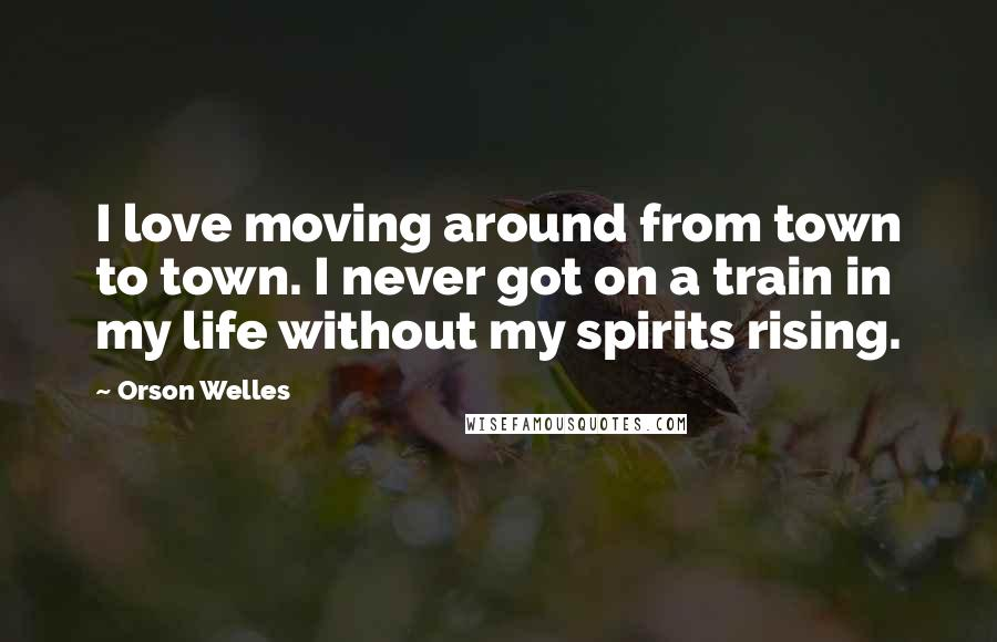 Orson Welles quotes: I love moving around from town to town. I never got on a train in my life without my spirits rising.