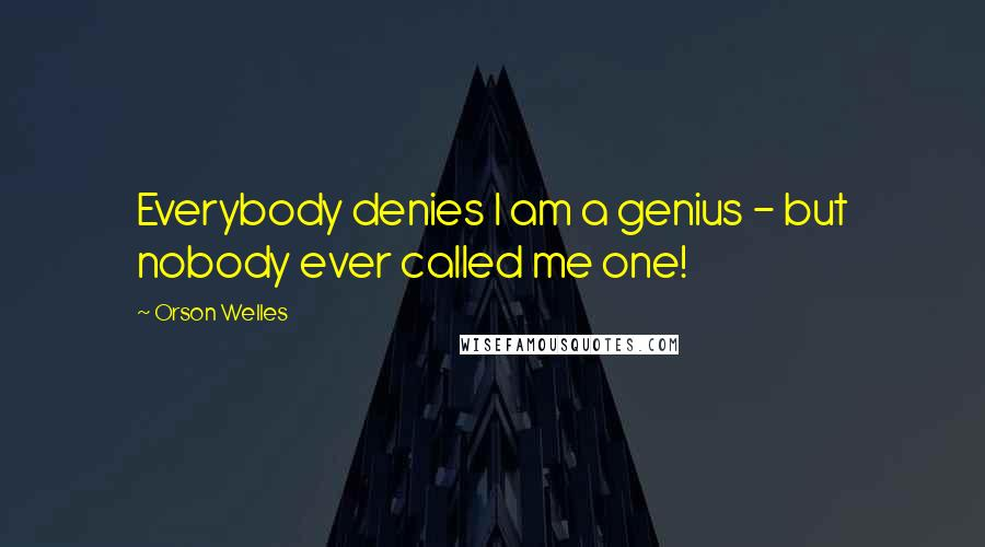 Orson Welles quotes: Everybody denies I am a genius - but nobody ever called me one!