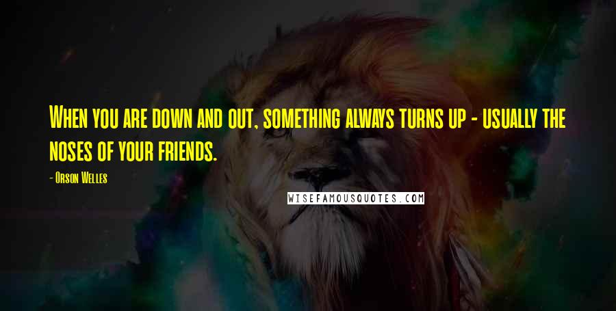 Orson Welles quotes: When you are down and out, something always turns up - usually the noses of your friends.